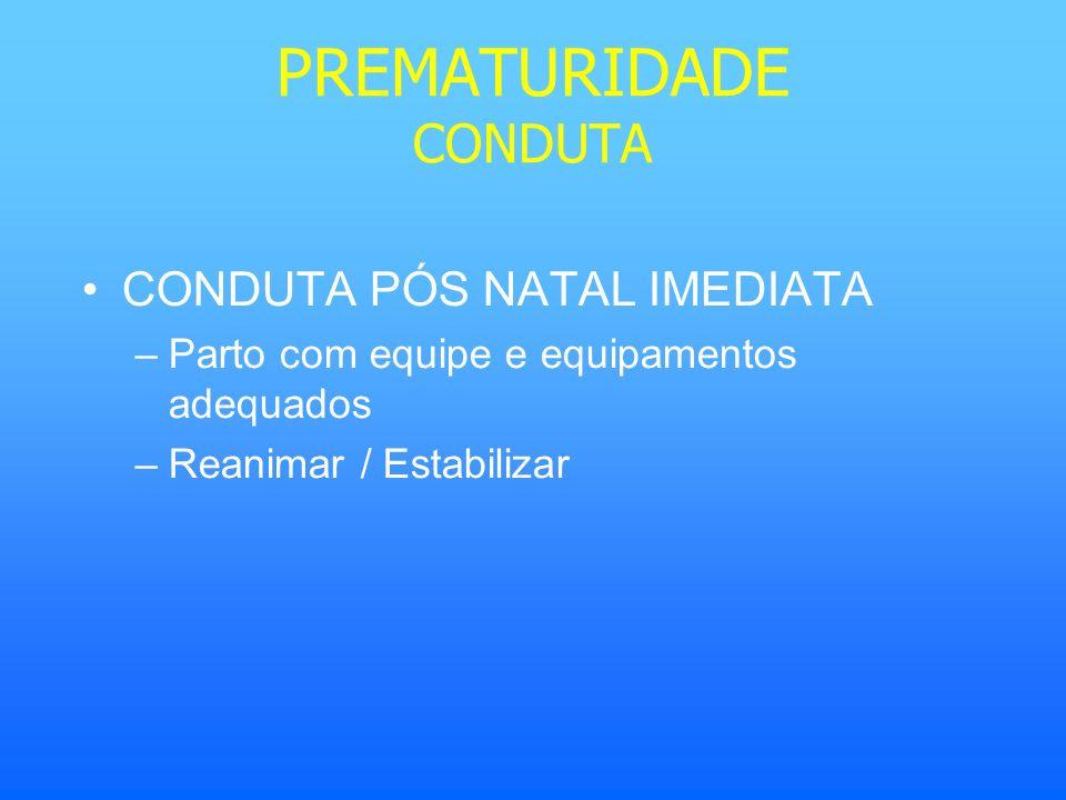 PREMATURIDADE CONDUTA CONDUTA PÓS NATAL IMEDIATA –Parto com equipe e equipamentos adequados –Reanimar / Estabilizar