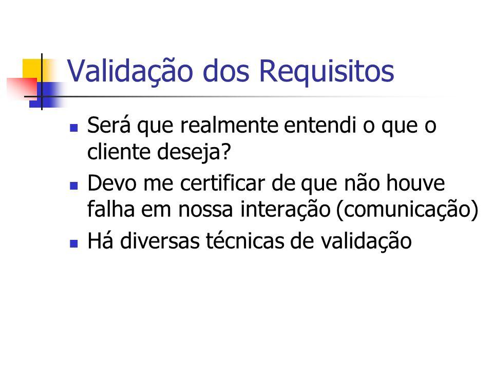 Validação dos Requisitos Será que realmente entendi o que o cliente deseja? Devo me certificar de que não houve falha em nossa interação (comunicação)