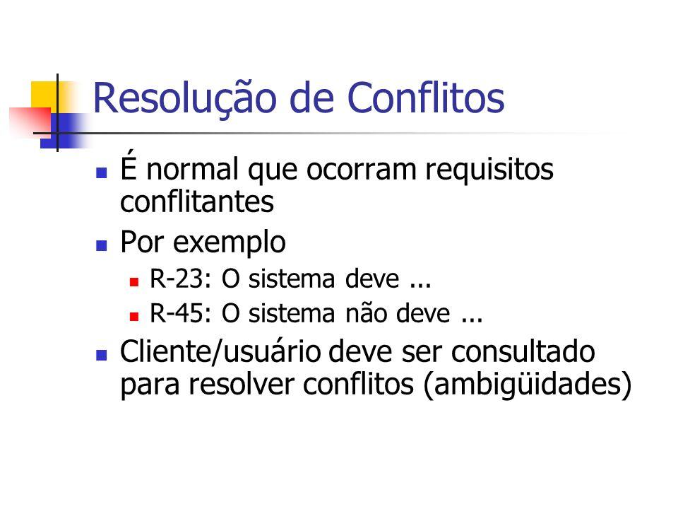 Resolução de Conflitos É normal que ocorram requisitos conflitantes Por exemplo R-23: O sistema deve... R-45: O sistema não deve... Cliente/usuário de