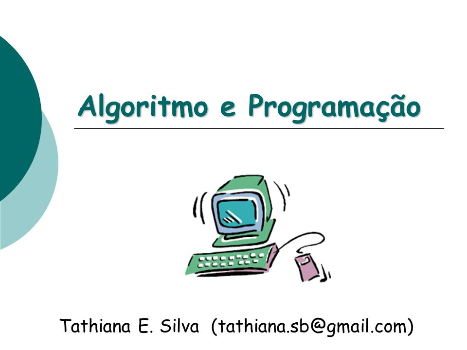 Algoritmo e Programação Tathiana E. Silva (tathiana.sb@gmail.com)