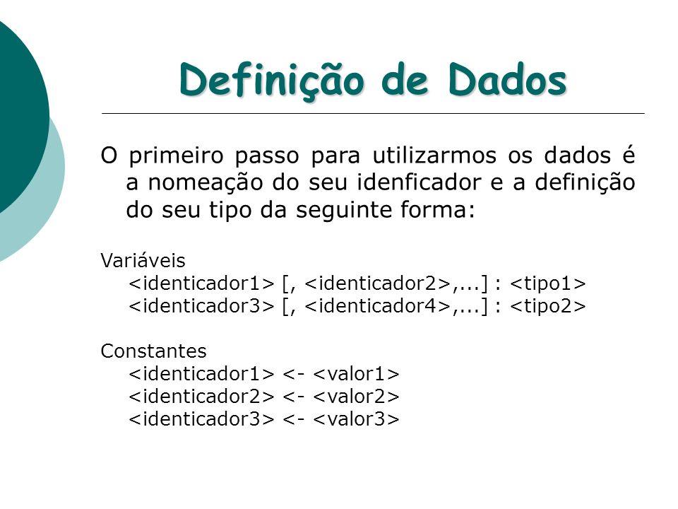 Definição de Dados O primeiro passo para utilizarmos os dados é a nomeação do seu idenficador e a definição do seu tipo da seguinte forma: Variáveis [,,...] : Constantes