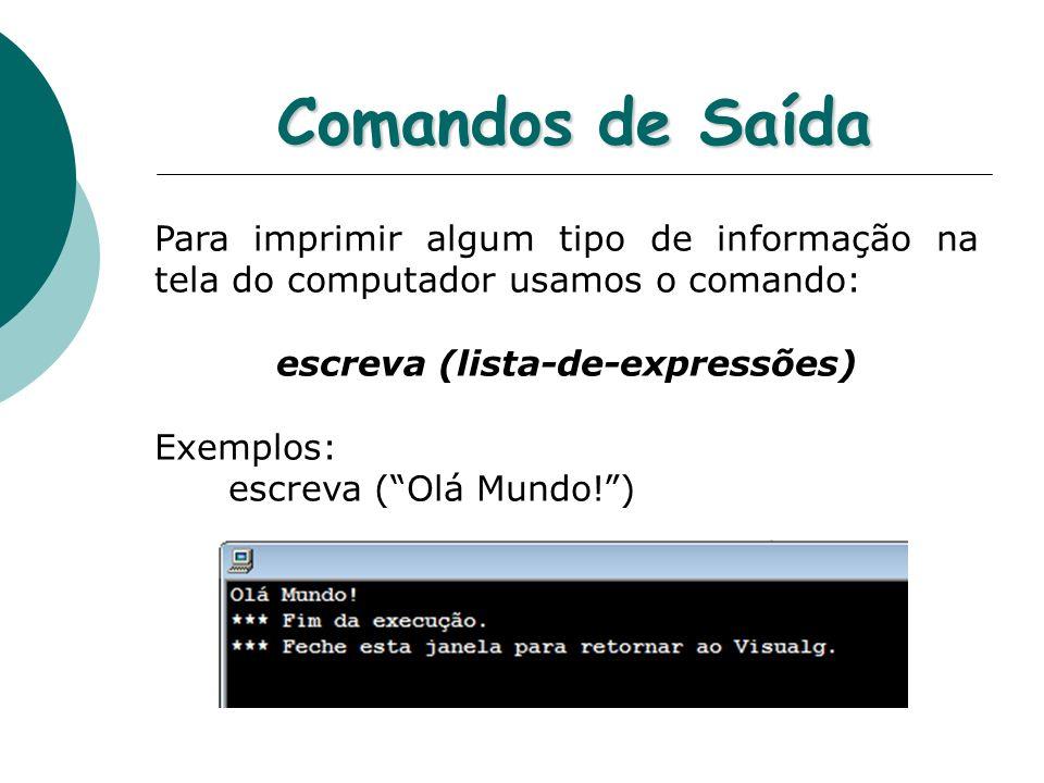 Comandos de Saída Para imprimir algum tipo de informação na tela do computador usamos o comando: escreva (lista-de-expressões) Exemplos: escreva (Olá Mundo!)