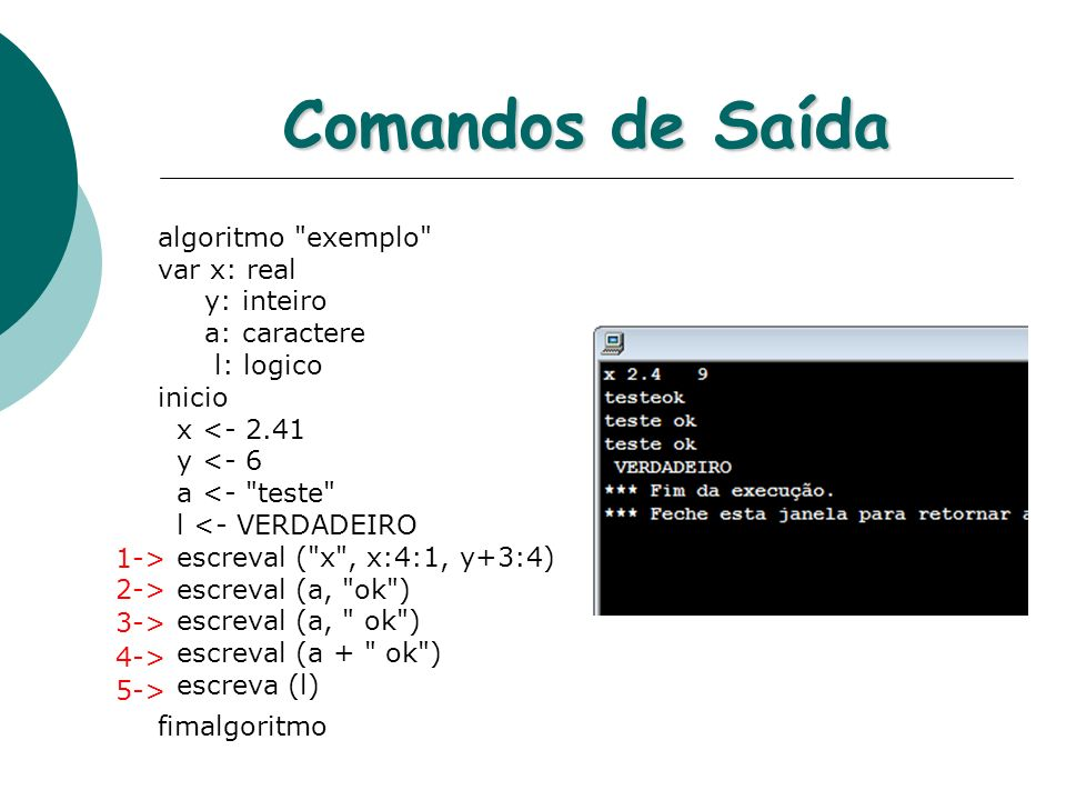 Comandos de Saída algoritmo exemplo var x: real y: inteiro a: caractere l: logico inicio x <- 2.41 y <- 6 a <- teste l <- VERDADEIRO escreval ( x , x:4:1, y+3:4) escreval (a, ok ) escreval (a, ok ) escreval (a + ok ) escreva (l) fimalgoritmo 1-> 2-> 3-> 4-> 5->