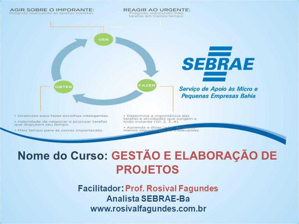 Nome do Curso: GESTÃO E ELABORAÇÃO DE PROJETOS Facilitador : Prof. Rosival Fagundes Analista SEBRAE-Ba www.rosivalfagundes.com.br