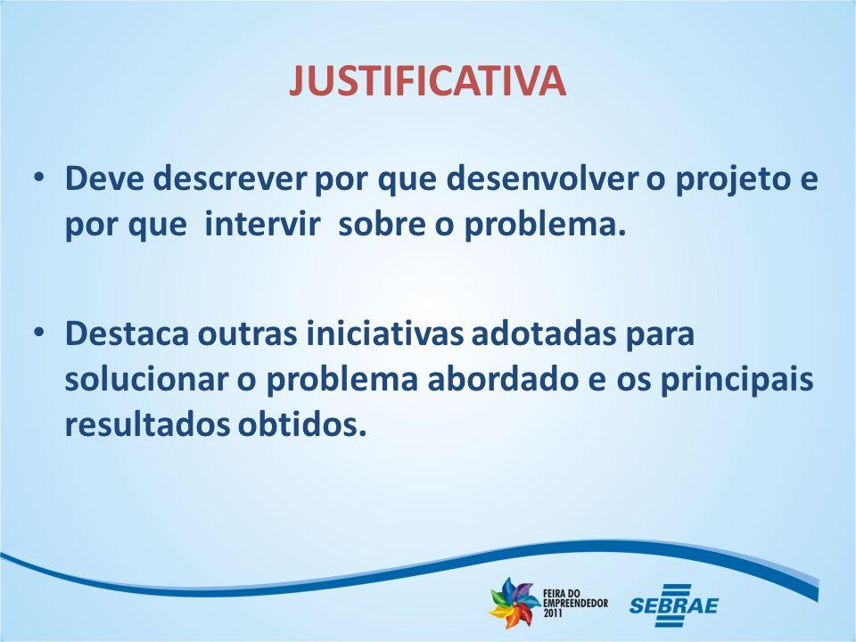 JUSTIFICATIVA Deve descrever por que desenvolver o projeto e por que intervir sobre o problema. Destaca outras iniciativas adotadas para solucionar o