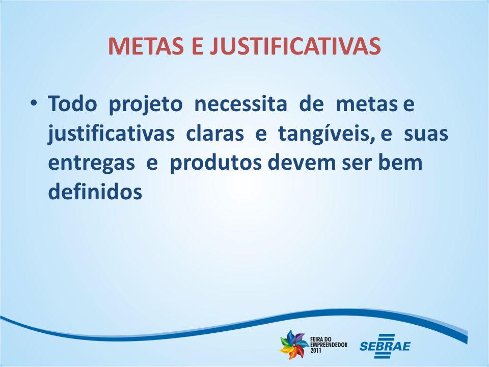 METAS E JUSTIFICATIVAS Todo projeto necessita de metas e justificativas claras e tangíveis, e suas entregas e produtos devem ser bem definidos