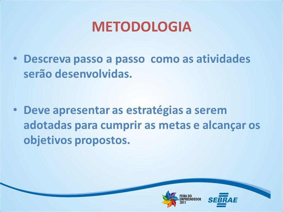 METODOLOGIA Descreva passo a passo como as atividades serão desenvolvidas. Deve apresentar as estratégias a serem adotadas para cumprir as metas e alc