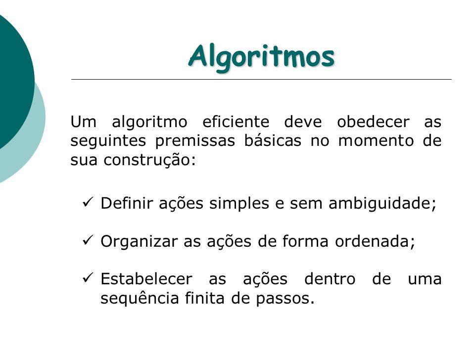 Algoritmos Um algoritmo eficiente deve obedecer as seguintes premissas básicas no momento de sua construção: Definir ações simples e sem ambiguidade;