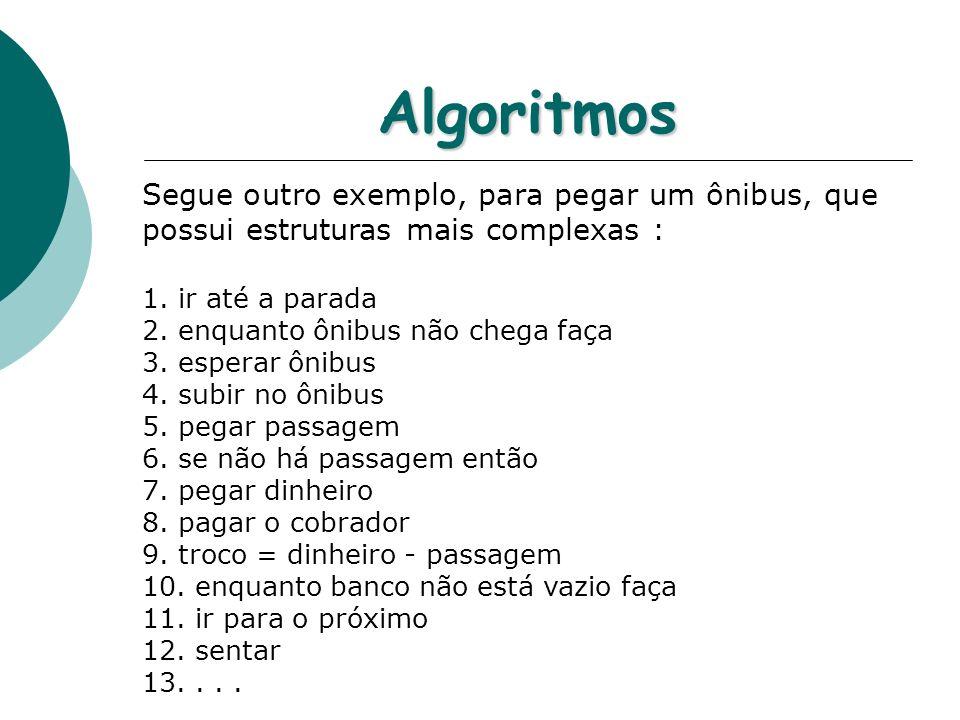 Algoritmos Segue outro exemplo, para pegar um ônibus, que possui estruturas mais complexas : 1. ir até a parada 2. enquanto ônibus não chega faça 3. e