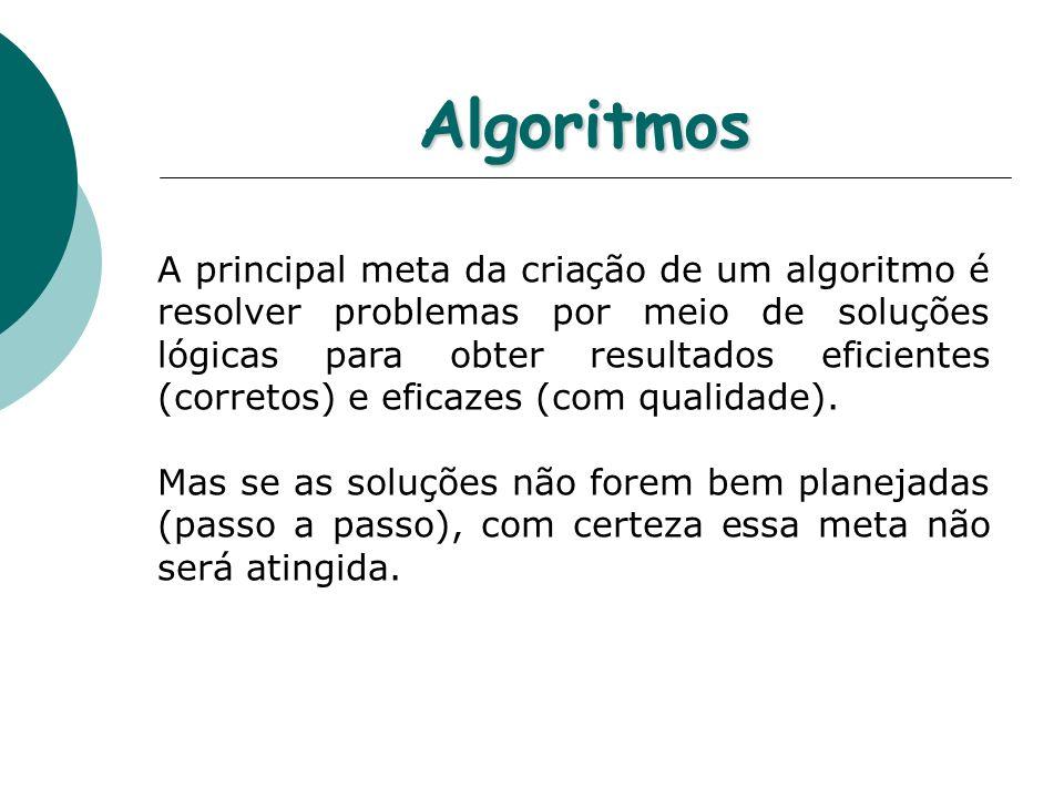 Algoritmos A principal meta da criação de um algoritmo é resolver problemas por meio de soluções lógicas para obter resultados eficientes (corretos) e
