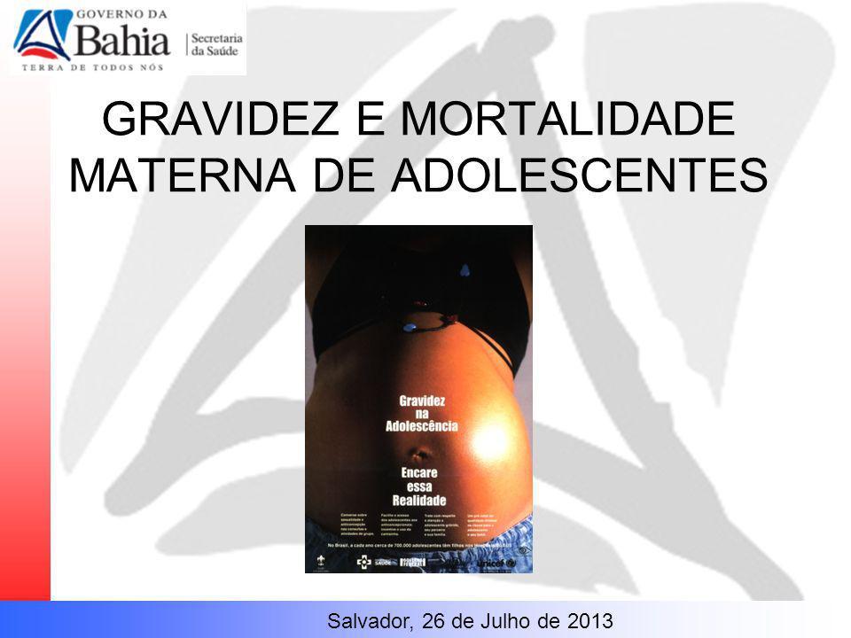 GRAVIDEZ E MORTALIDADE MATERNA DE ADOLESCENTES Salvador, 26 de Julho de 2013