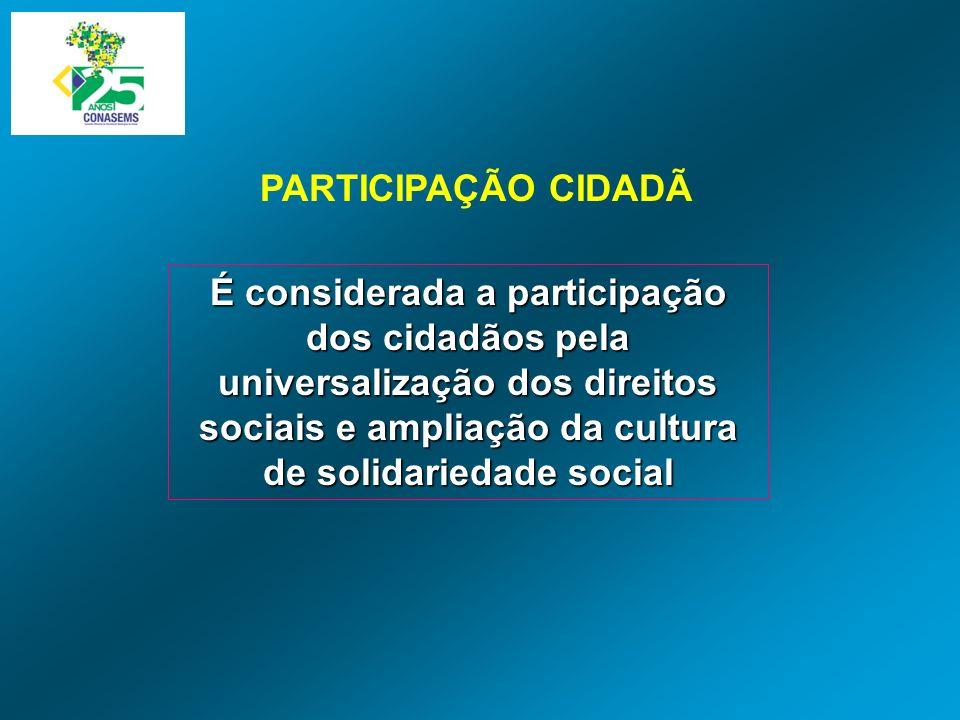 É considerada a participação dos cidadãos pela universalização dos direitos sociais e ampliação da cultura de solidariedade social PARTICIPAÇÃO CIDADÃ