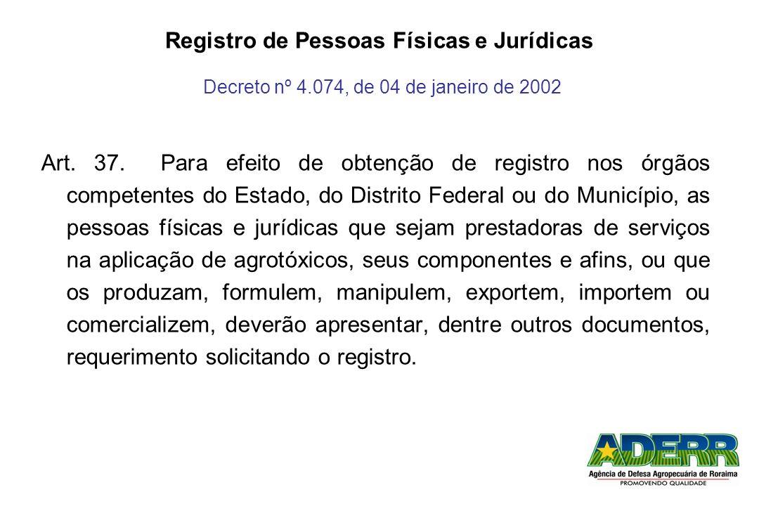 Registro de Pessoas Físicas e Jurídicas Decreto nº 4.074, de 04 de janeiro de 2002 Art. 37. Para efeito de obtenção de registro nos órgãos competentes