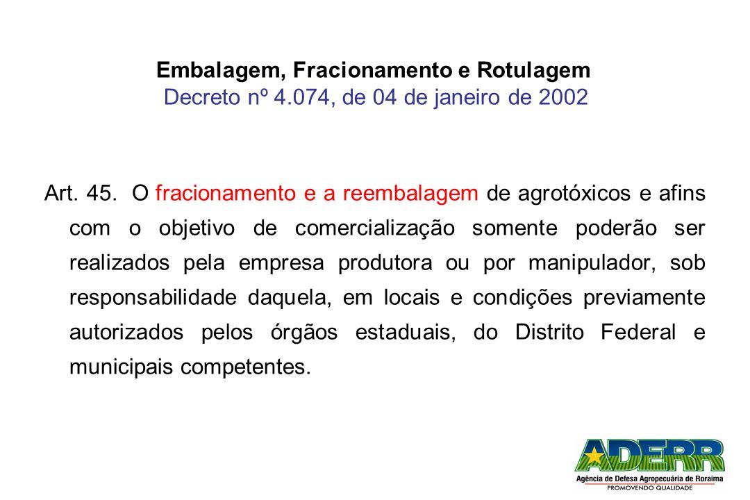 Embalagem, Fracionamento e Rotulagem Decreto nº 4.074, de 04 de janeiro de 2002 Art. 45. O fracionamento e a reembalagem de agrotóxicos e afins com o