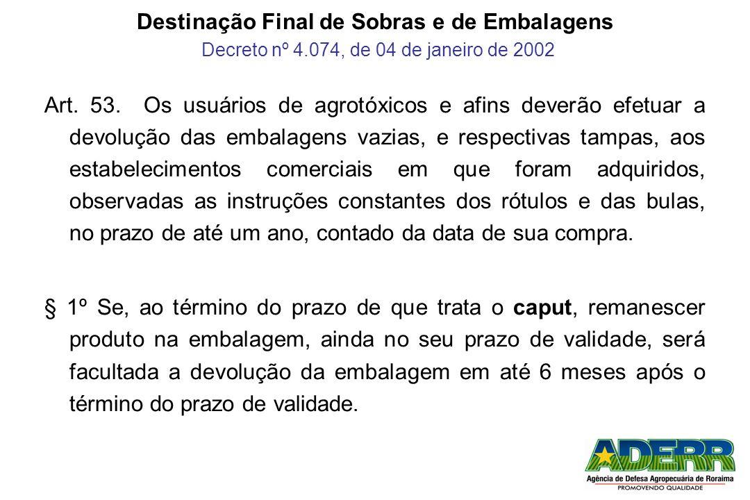Destinação Final de Sobras e de Embalagens Decreto nº 4.074, de 04 de janeiro de 2002 Art. 53. Os usuários de agrotóxicos e afins deverão efetuar a de