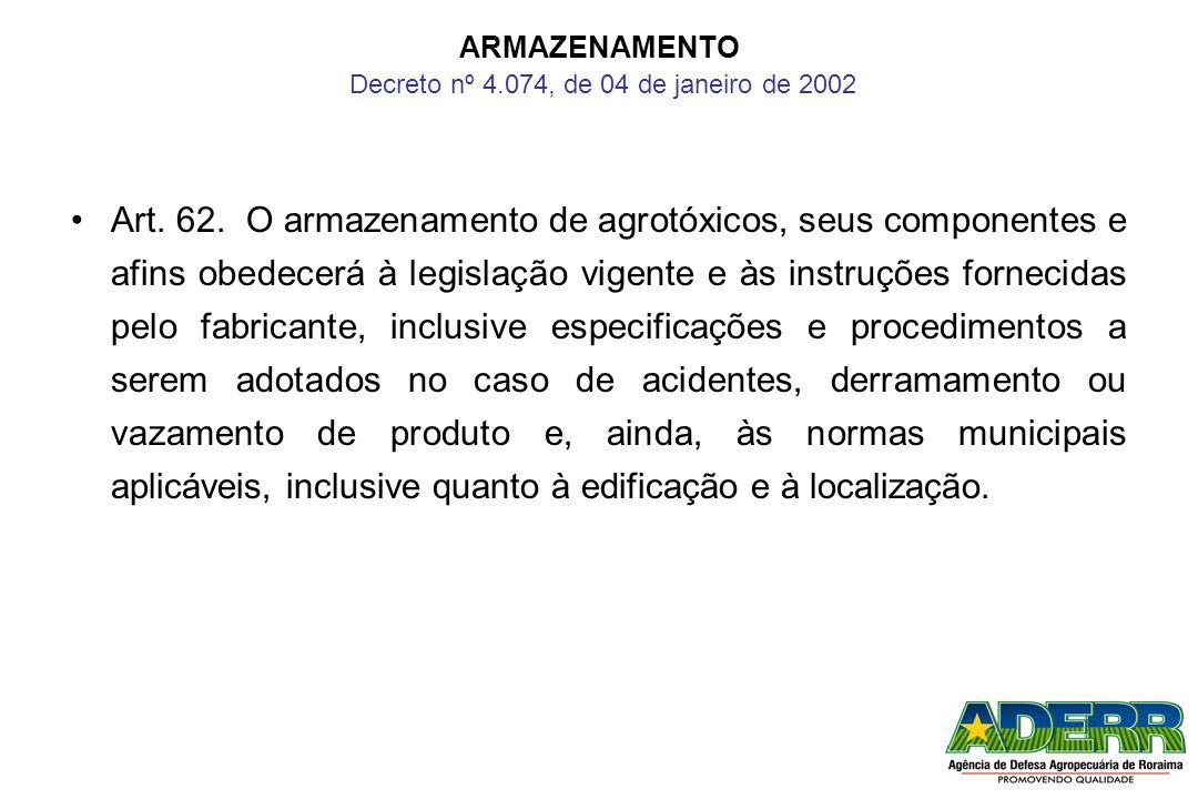 ARMAZENAMENTO Decreto nº 4.074, de 04 de janeiro de 2002 Art. 62. O armazenamento de agrotóxicos, seus componentes e afins obedecerá à legislação vige