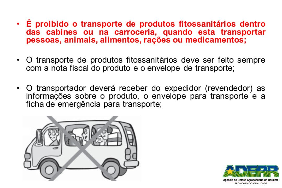 É proibido o transporte de produtos fitossanitários dentro das cabines ou na carroceria, quando esta transportar pessoas, animais, alimentos, rações o