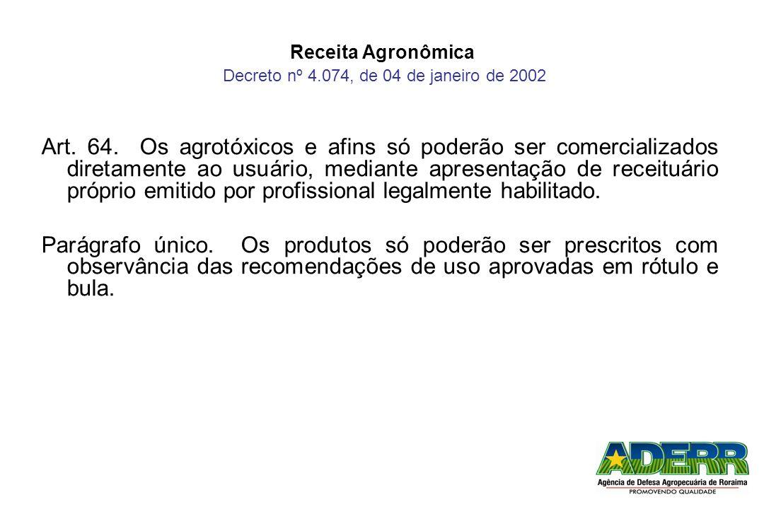 Receita Agronômica Decreto nº 4.074, de 04 de janeiro de 2002 Art. 64. Os agrotóxicos e afins só poderão ser comercializados diretamente ao usuário, m
