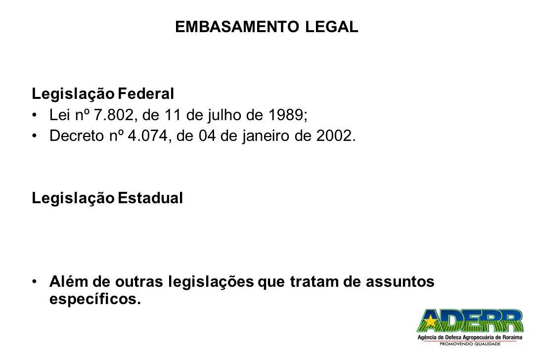 EMBASAMENTO LEGAL Legislação Federal Lei nº 7.802, de 11 de julho de 1989; Decreto nº 4.074, de 04 de janeiro de 2002. Legislação Estadual Além de out