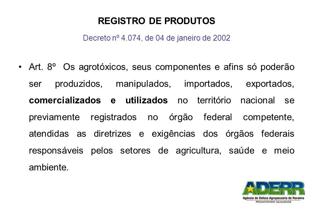 REGISTRO DE PRODUTOS Decreto nº 4.074, de 04 de janeiro de 2002 Art. 8º Os agrotóxicos, seus componentes e afins só poderão ser produzidos, manipulado