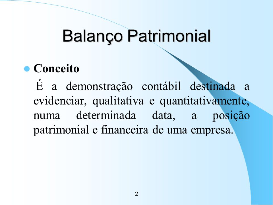 2 Balanço Patrimonial Conceito É a demonstração contábil destinada a evidenciar, qualitativa e quantitativamente, numa determinada data, a posição pat