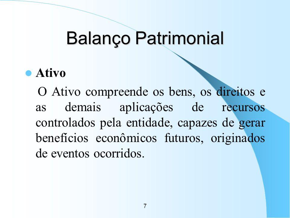 7 Balanço Patrimonial Ativo O Ativo compreende os bens, os direitos e as demais aplicações de recursos controlados pela entidade, capazes de gerar ben