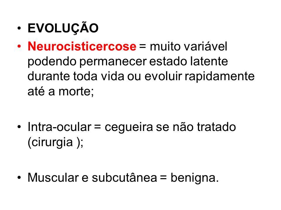 EVOLUÇÃO Neurocisticercose = muito variável podendo permanecer estado latente durante toda vida ou evoluir rapidamente até a morte; Intra-ocular = ceg