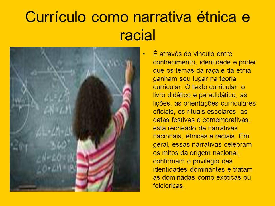 Currículo como narrativa étnica e racial É através do vinculo entre conhecimento, identidade e poder que os temas da raça e da etnia ganham seu lugar