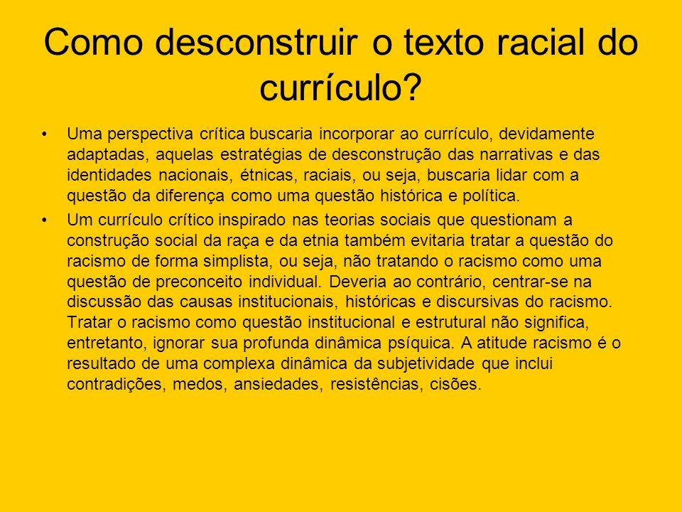 Como desconstruir o texto racial do currículo? Uma perspectiva crítica buscaria incorporar ao currículo, devidamente adaptadas, aquelas estratégias de