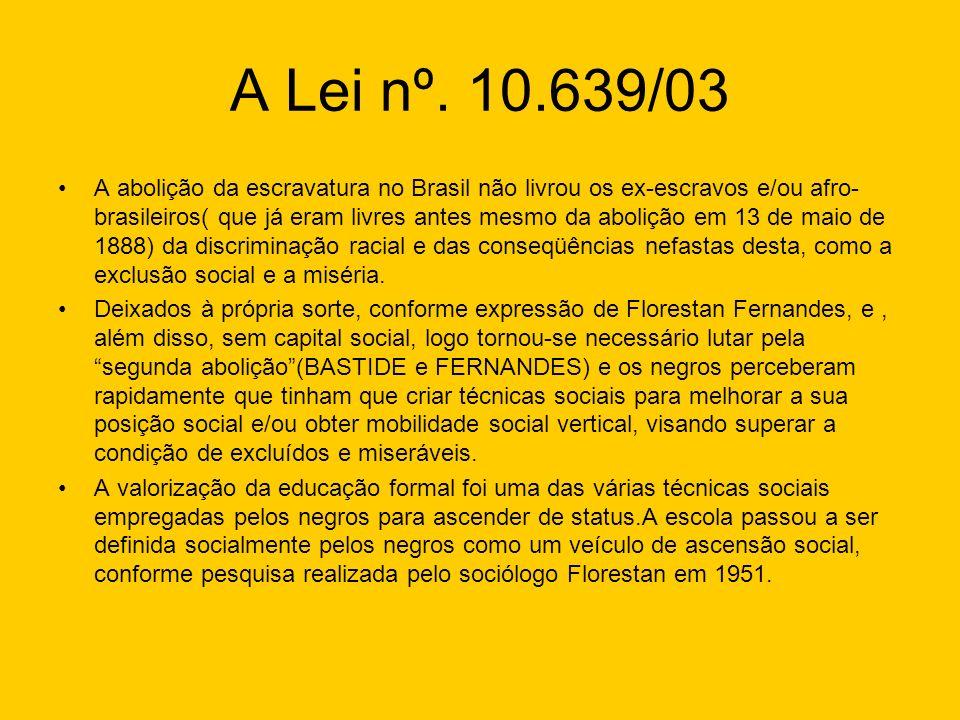 A Lei nº. 10.639/03 A abolição da escravatura no Brasil não livrou os ex-escravos e/ou afro- brasileiros( que já eram livres antes mesmo da abolição e