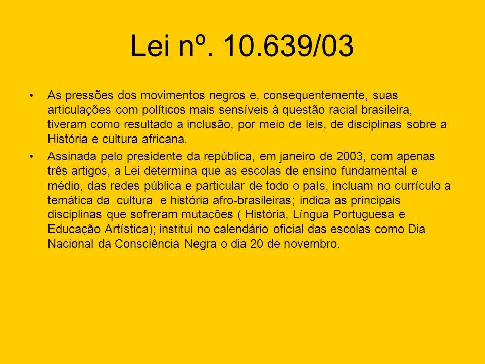 Lei nº. 10.639/03 As pressões dos movimentos negros e, consequentemente, suas articulações com políticos mais sensíveis à questão racial brasileira, t