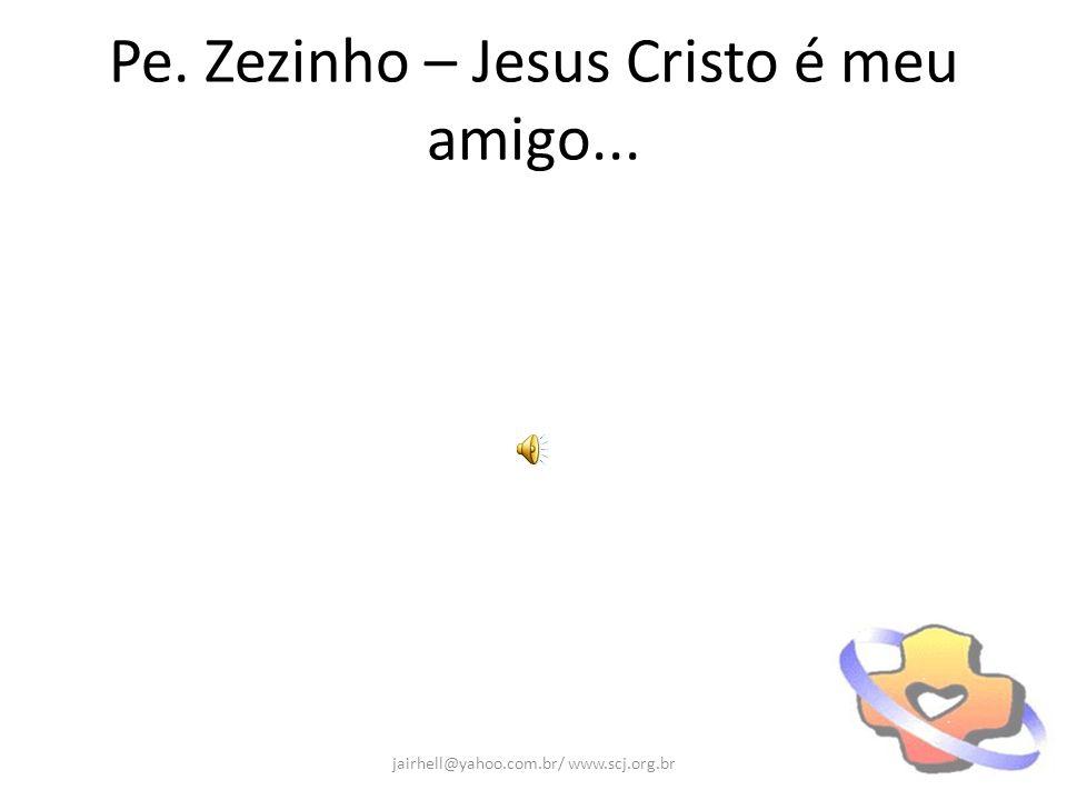 Pe. Zezinho – Jesus Cristo é meu amigo... jairhell@yahoo.com.br/ www.scj.org.br