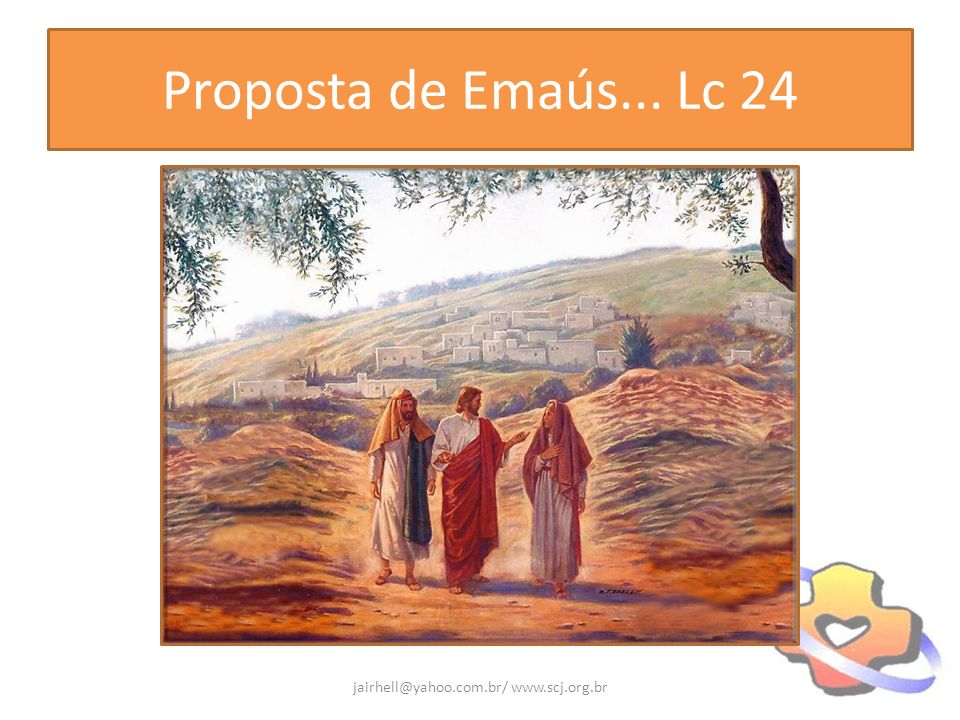 Proposta de Emaús... Lc 24 jairhell@yahoo.com.br/ www.scj.org.br