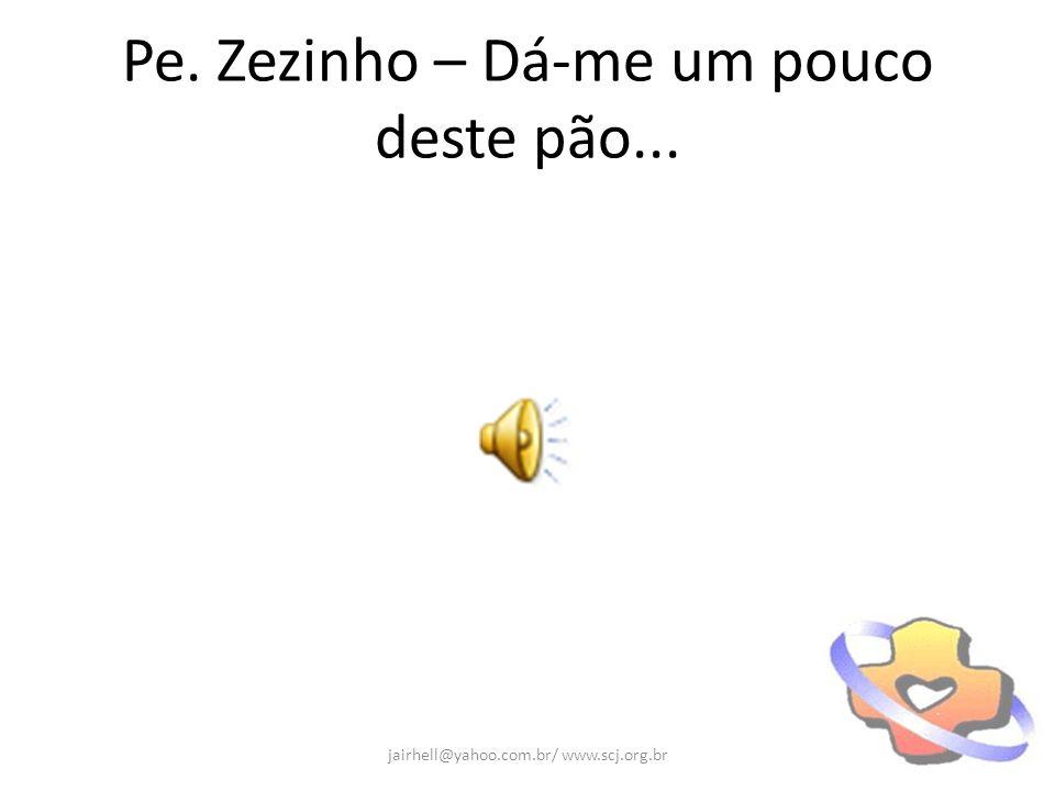 Pe. Zezinho – Dá-me um pouco deste pão... jairhell@yahoo.com.br/ www.scj.org.br