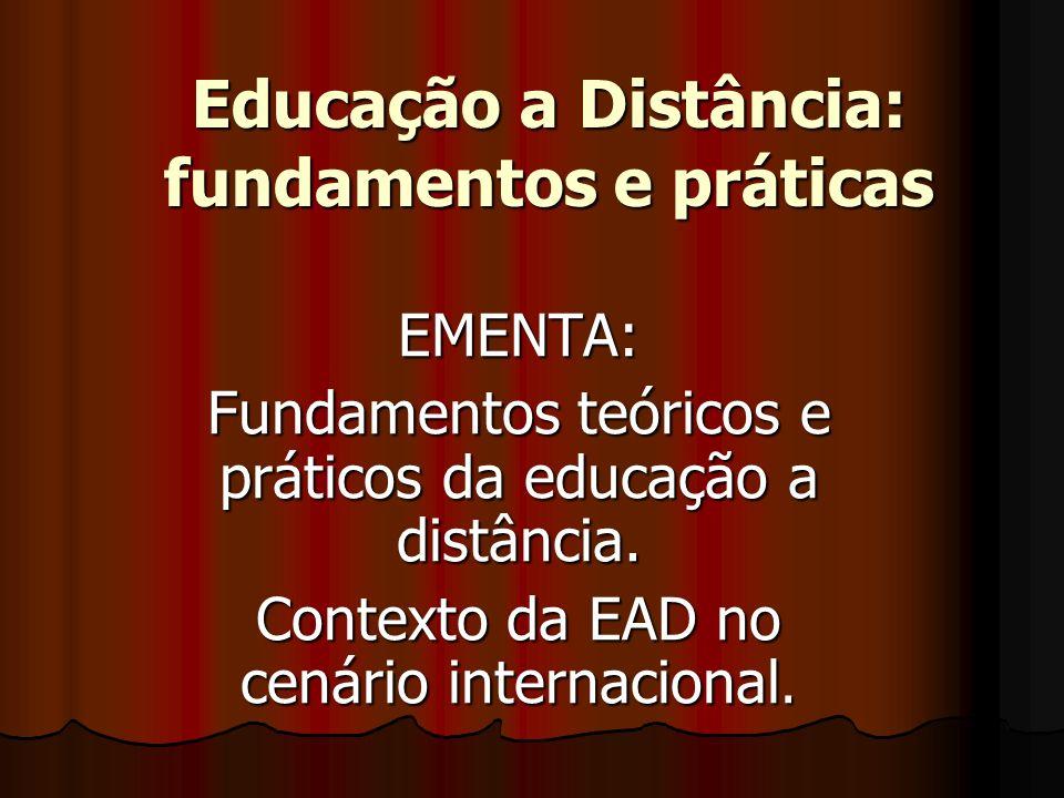 Educação a Distância: fundamentos e práticas EMENTA: Fundamentos teóricos e práticos da educação a distância. Contexto da EAD no cenário internacional