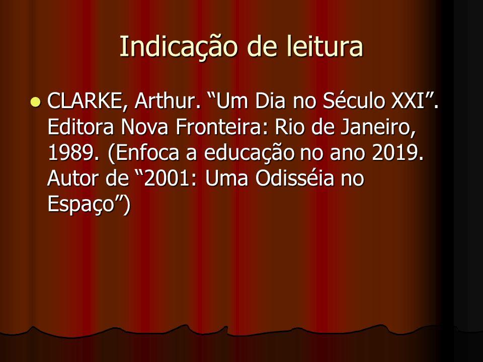 Indicação de leitura CLARKE, Arthur. Um Dia no Século XXI. Editora Nova Fronteira: Rio de Janeiro, 1989. (Enfoca a educação no ano 2019. Autor de 2001