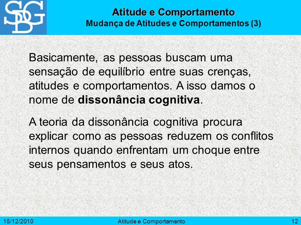15/12/2010Atitude e Comportamento12 Basicamente, as pessoas buscam uma sensação de equilíbrio entre suas crenças, atitudes e comportamentos. A isso da