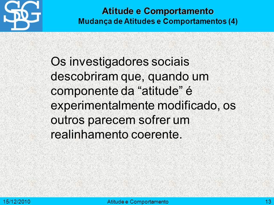 15/12/2010Atitude e Comportamento13 Atitude e Comportamento Mudança de Atitudes e Comportamentos (4) Os investigadores sociais descobriram que, quando