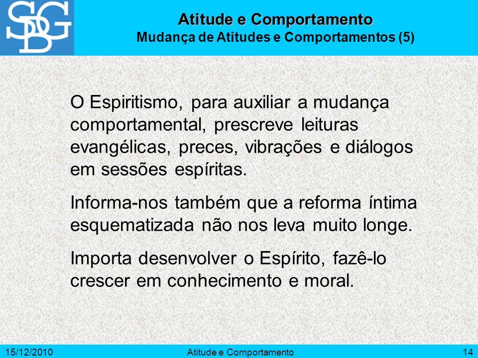 15/12/2010Atitude e Comportamento14 Atitude e Comportamento Mudança de Atitudes e Comportamentos (5) O Espiritismo, para auxiliar a mudança comportame