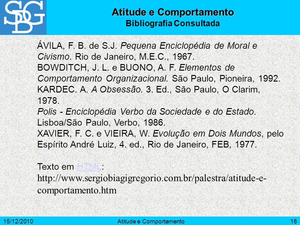 15/12/2010Atitude e Comportamento16 Atitude e Comportamento Bibliografia Consultada ÁVILA, F. B. de S.J. Pequena Enciclopédia de Moral e Civismo. Rio