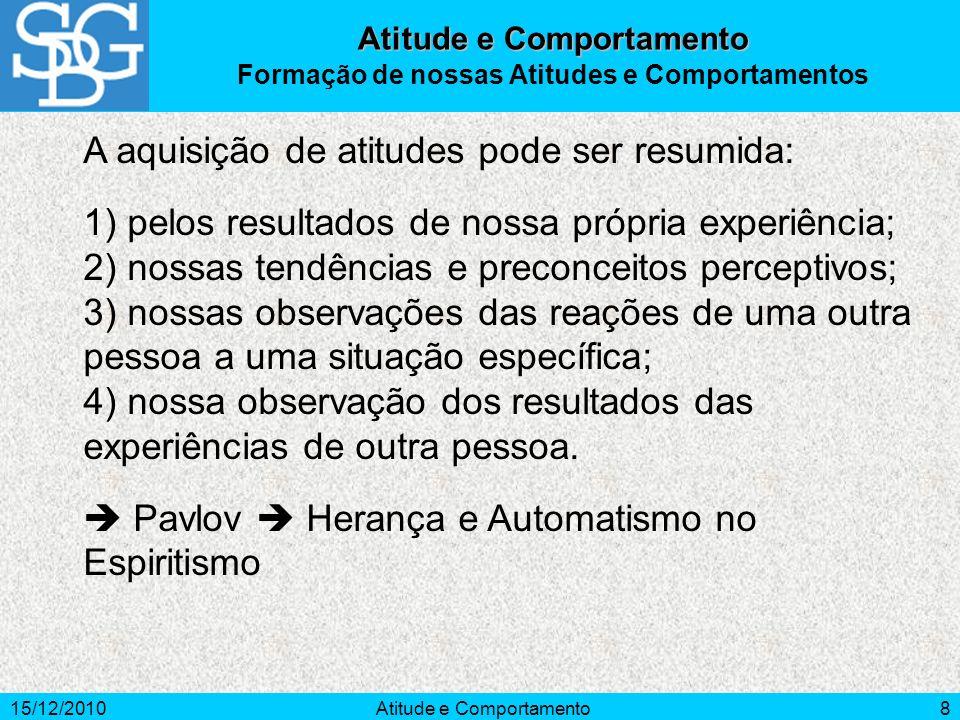 15/12/2010Atitude e Comportamento8 A aquisição de atitudes pode ser resumida: 1) pelos resultados de nossa própria experiência; 2) nossas tendências e