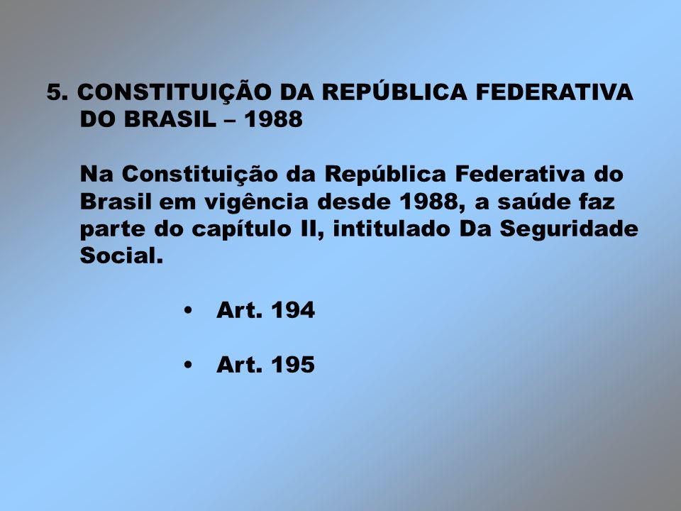 5. CONSTITUIÇÃO DA REPÚBLICA FEDERATIVA DO BRASIL – 1988 Na Constituição da República Federativa do Brasil em vigência desde 1988, a saúde faz parte d