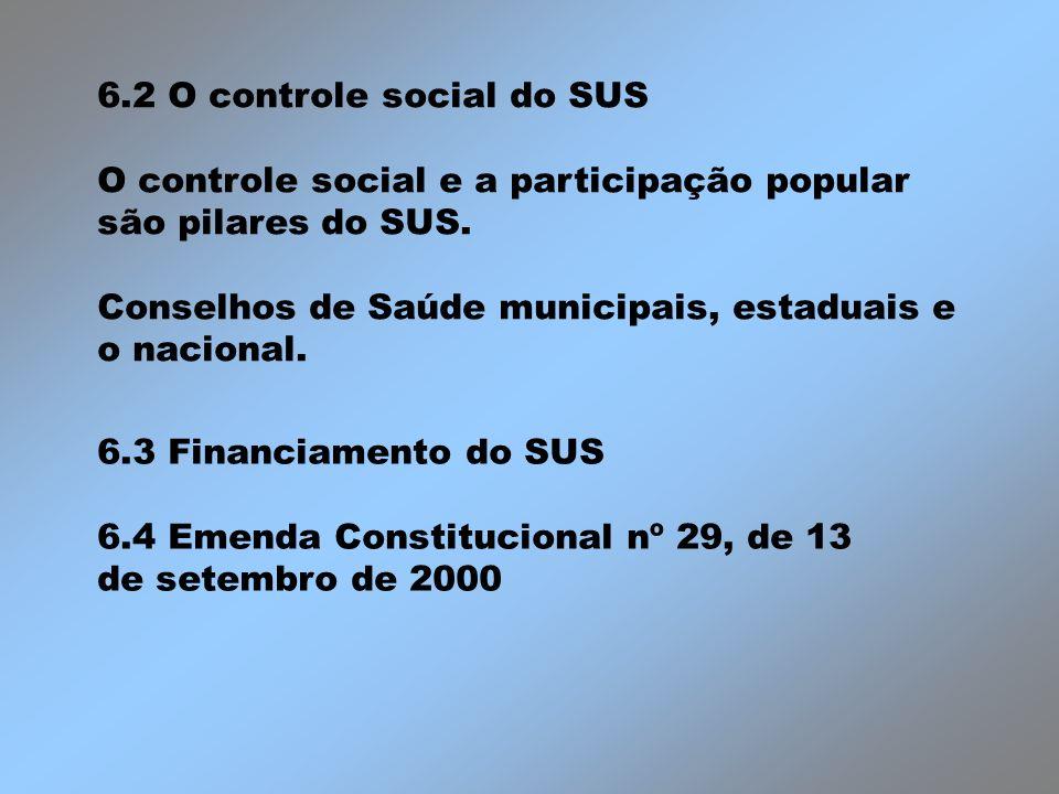 6.2 O controle social do SUS O controle social e a participação popular são pilares do SUS. Conselhos de Saúde municipais, estaduais e o nacional. 6.3