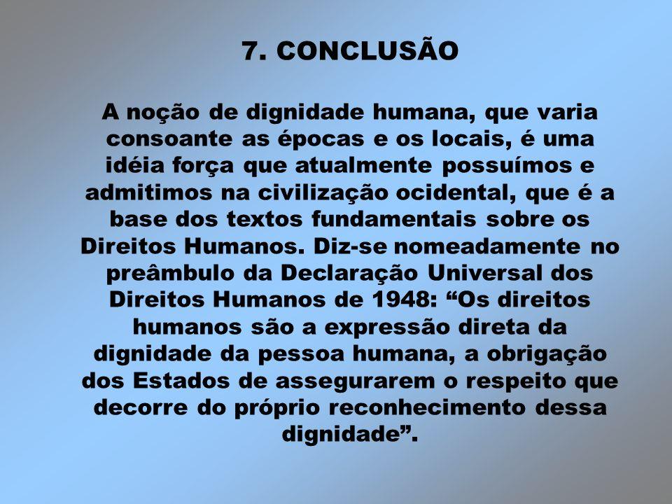 7. CONCLUSÃO A noção de dignidade humana, que varia consoante as épocas e os locais, é uma idéia força que atualmente possuímos e admitimos na civiliz