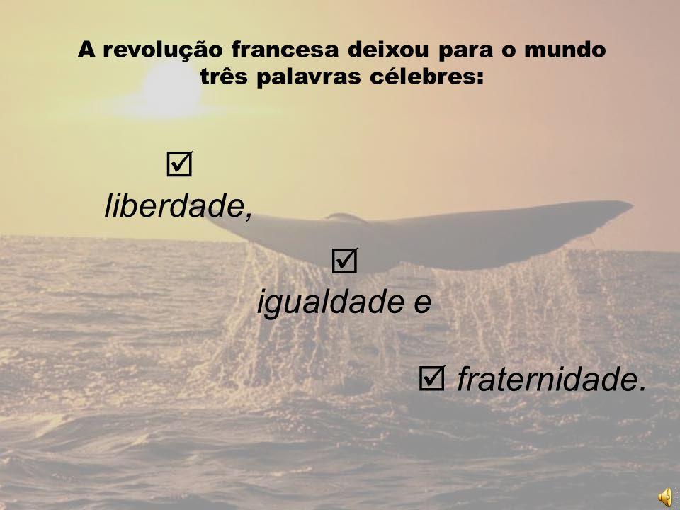 liberdade, A revolução francesa deixou para o mundo três palavras célebres: fraternidade. igualdade e