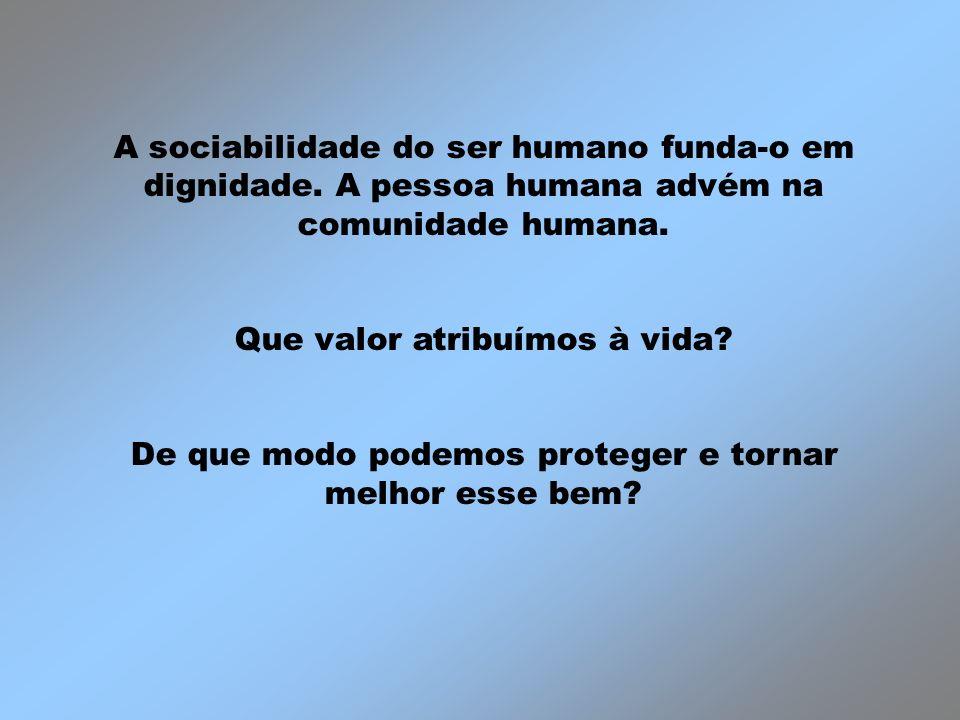 A sociabilidade do ser humano funda-o em dignidade. A pessoa humana advém na comunidade humana. Que valor atribuímos à vida? De que modo podemos prote