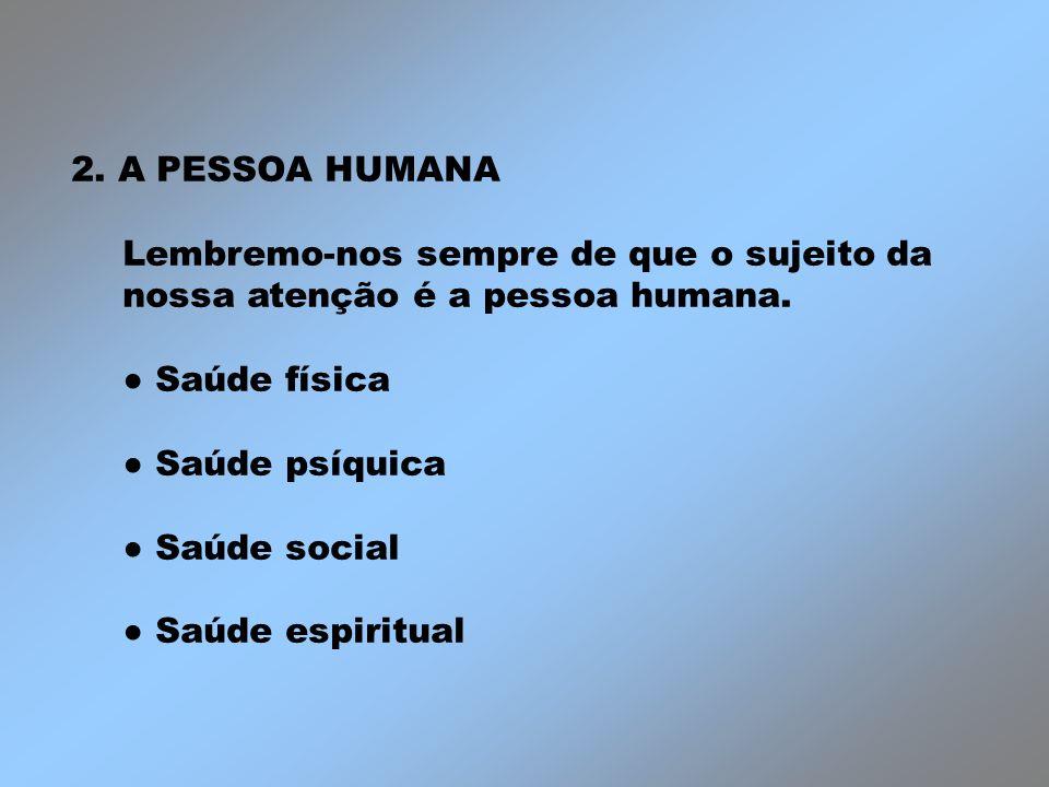 2. A PESSOA HUMANA Lembremo-nos sempre de que o sujeito da nossa atenção é a pessoa humana. Saúde física Saúde psíquica Saúde social Saúde espiritual