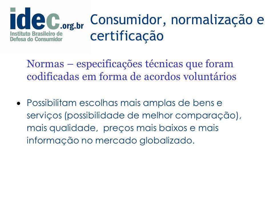 Consumidor, normalização e certificação Normas – especificações técnicas que foram codificadas em forma de acordos voluntários Possibilitam escolhas mais amplas de bens e serviços (possibilidade de melhor comparação), mais qualidade, preços mais baixos e mais informação no mercado globalizado.