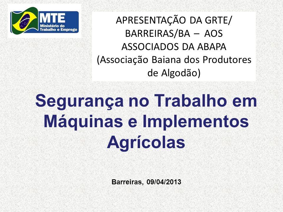 Segurança no Trabalho em Máquinas e Implementos Agrícolas Barreiras, 09/04/2013 APRESENTAÇÃO DA GRTE/ BARREIRAS/BA – AOS ASSOCIADOS DA ABAPA (Associaç