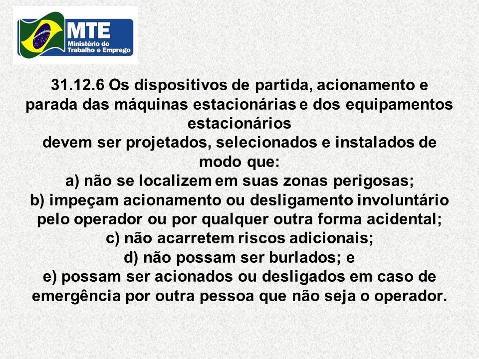 31.12.6 Os dispositivos de partida, acionamento e parada das máquinas estacionárias e dos equipamentos estacionários devem ser projetados, selecionado